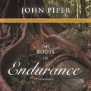 The Roots of Endurance: Invincible Perseverance in the Lives of John Newton, Charles Simeon, and Wil Audiobook
