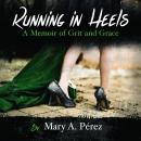 Running in Heels: A Memoir of Grit and Grace, Mary A. Pérez