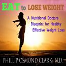 Eat to Lose Weight - A Nutritional Doctors Blueprint for Healthy Effective Weight Loss, Phillip Osmond Clark N.D.