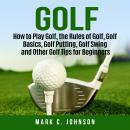 Golf: How to Play Golf, the Rules of Golf, Golf Basics, Golf Putting, Golf Swing and Other Golf Tips Audiobook