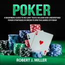 Poker: A Beginners Guide To No Limit Texas Holdem and Understand Poker Strategies in Order to Win the Games of Poker, Robert J. Miller