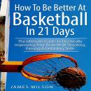 How to Be Better At Basketball in 21 days: The Ultimate Guide to Drastically Improving Your Basketba Audiobook