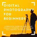 Digital Photography for Beginners: A Practical Guide on How to Get Visually Stunning Images and Take Audiobook