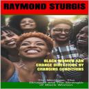 Black Women Can Change Directions by Changing Conditions : The Message, The Struggle and The Strength of Black Women, Raymond Sturgis
