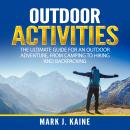 Outdoor Activities: The Ultimate Guide for An Outdoor Adventure, from Camping to Hiking and Backpacking, Mark J. Kaine