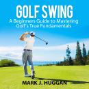 Golf Swing: A Beginners Guide to Mastering Golf's True Fundamentals Audiobook