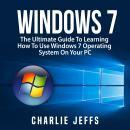 Windows 7: The Ultimate Guide To Learning How To Use Windows 7 Operating System On Your PC Audiobook