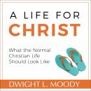 Life for Christ - What the Normal Christian Life Should Look Like, Dwight L. Moody
