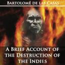 Brief Account of the Destruction of the Indies by Bartolom de las Casas, Bartolome De Las Casas