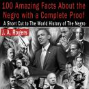 100 Amazing Facts About the Negro with Complete Proof: A Short Cut to the World History of the Negro, J. A. Rogers