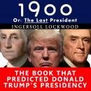 1900, Or: The Last President - The Book That Predicted Donald Trump's Presidency, Ingersoll Lockwood