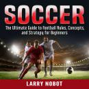 Soccer: The Ultimate Guide to Soccer Rules, Concepts, and Strategy for Beginners, Larry Nobot