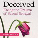 Deceived: Facing the Trauma of Sexual Betrayal, Claudia Black, Ph.D.