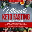 Ultimate Keto Fasting Clarity Guide: Complete Beginner's Plan to Quick Weight Loss by Intermittent Fasting on a Ketogenic Diet, Eric Moore