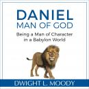 Daniel, Man of God: Being a Man of Character in a Babylon World Audiobook