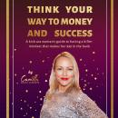 Think your way to money and success!: A kick-ass woman's guide to having a killer mindset that makes Audiobook