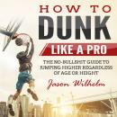 How to Dunk Like a Pro: The No-Bullshit Guide to Jumping Higher Regardless of Age or Height Audiobook