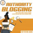 Authority Blogging: How to Make Money Online Blogging & Start Building Your Passive Income Empire Audiobook