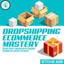 Dropshipping Ecommerce Mastery: Before Shopify, Amazon FBA or Launching Facebook Ads, Master the Bas Audiobook