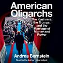American Oligarchs: The Kushners, the Trumps, and the Marriage of Money and Power, Andrea Bernstein