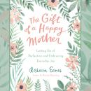 The Gift of a Happy Mother: Letting Go of Perfection and Embracing Everyday Joy Audiobook