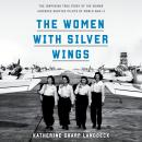 The Women with Silver Wings: The Inspiring True Story of the Women Airforce Service Pilots of World  Audiobook