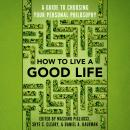 How to Live a Good Life: A Guide to Choosing Your Personal Philosophy Audiobook