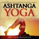 Everything You Wanted to Know About Ashtanga Yoga, James David Rockefeller