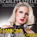 Femdom New World Order: A Once Powerful Man Becomes Transformed Under The World Of Female Domination And Male Humiliation, Scarlett Steele