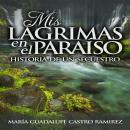 Mis Lagrimas en el Paraiso: (Historia de un Secuestro) Audiobook