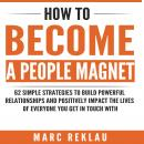 How to Become a People Magnet: 62 Simple Strategies to Build Powerful Relationships and Positively Impact the Lives of Everyone You Get in Touch with, Marc Reklau