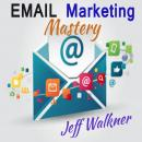 Email Marketing Mastery, Jeff Walkner