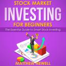 Stock Market Investing for Beginners: The Essential Guide to Smart Stock Investing, Matthew Newell