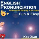 English Pronunciation: Pronounce It Perfectly in 4 months Fun & Easy, Ken Xiao