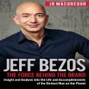 Jeff Bezos: The Force Behind the Brand: Insight and Analysis into the Life and Accomplishments of the Richest Man on the Planet, Jr Macgregor