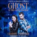 Ghost in the Coffee Machine: Episode 1 of Coffee and Ghosts Season 1, Charity Tahmaseb