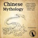 Chinese Mythology: Chinese Myths, Dragons, Monkey Kings, Rituals, Legends, and Zodiac Signs Audiobook