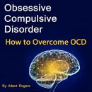 Obsessive Compulsive Disorder: How to Overcome OCD Audiobook