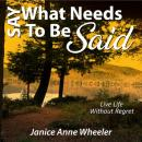 Say What Needs To Be Said: Live Life Without Regret, Janice Anne Wheeler