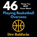 46 Things You MUST Know About Playing Basketball Overseas: Key Information for Professional Basketball Hopefuls, Dre Baldwin