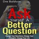Ask Yourself A Better Question: Change Your Questions, Change Your Thoughts, and Change Your Life, Dre Baldwin