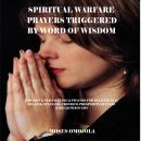 Spiritual Warfare Prayers Triggered By Word Of Wisdom: Powerful Prayer Guide & Prayers for Deliveran Audiobook