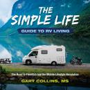 The Simple Life Guide To RV Living: The Road to Freedom and the Mobile Lifestyle Revolution Audiobook