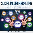 Social Media Marketing: Unlock the Secrets of Personal Branding to Grow Your Small Business and Become an Influencer Using YouTube, Facebook, Instagram, Blogging for SEO, Twitter, and Advertising, Matt Golden