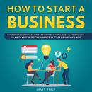 How to Start a Business: What You Need to Know to Build and Grow Your Small Business, from Scratch to Launch, Write an Effective Business Plan Step by Step and Much More, Grant Tracy