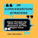 25 Conversation Starters: Open People up with the Right Question at the Right Time, Dre Baldwin