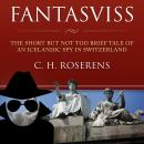 Fantasviss: The Short but not too Brief Tale of an Icelandic Spy in Switzerland Audiobook