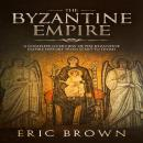 The Byzantine Empire: A Complete Overview Of The Byzantine Empire History from Start to Finish Audiobook
