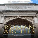 Roman Arches: The History of the Famous Monuments in Rome and Throughout the Roman Empire, Charles River Editors