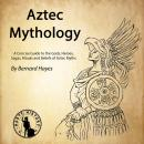 Aztec Mythology: A Concise Guide to the Gods, Heroes, Sagas, Rituals and Beliefs of Aztec Myths, Bernard Hayes